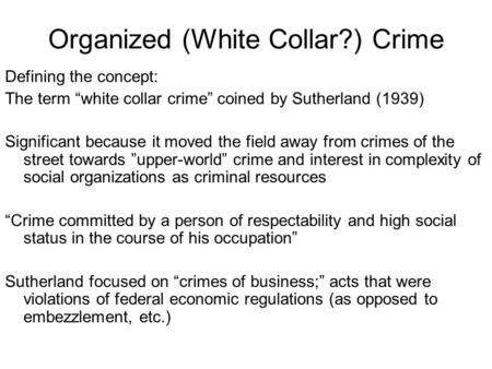 "Organized (White Collar?) Crime Defining the concept: The term ""white collar crime"" coined by Sutherland (1939) Significant because it moved the field."