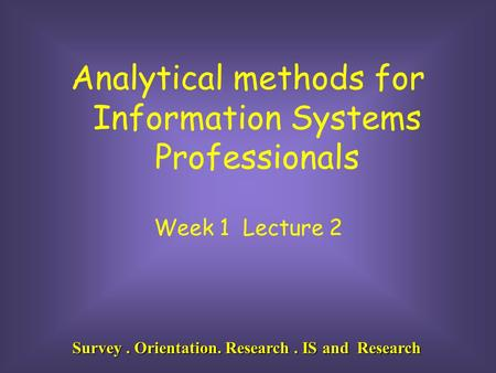 Survey. Orientation. Research. IS and Research Analytical methods for Information Systems Professionals Week 1 Lecture 2.