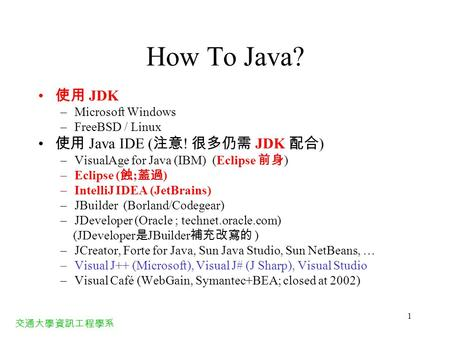 交通大學資訊工程學系 1 How To <strong>Java</strong>? 使用 JDK –Microsoft Windows –FreeBSD / Linux 使用 <strong>Java</strong> IDE ( 注意 ! 很多仍需 JDK 配合 ) –VisualAge for <strong>Java</strong> (IBM) (Eclipse 前身 ) –Eclipse.