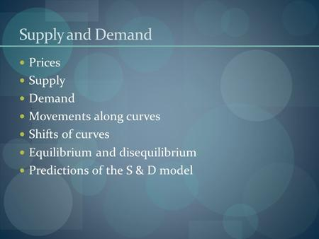 Supply and Demand Prices Supply Demand Movements along curves Shifts of curves Equilibrium and disequilibrium Predictions of the S & D model.