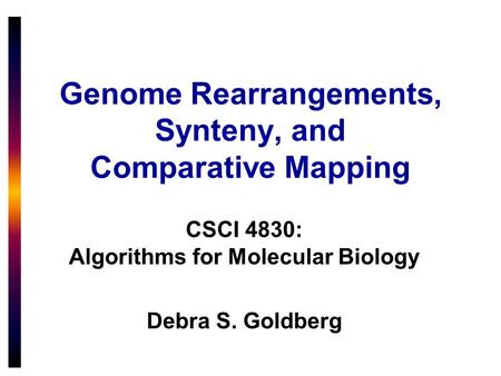 Genome Rearrangements, Synteny, and Comparative Mapping CSCI 4830: Algorithms for Molecular Biology Debra S. Goldberg.