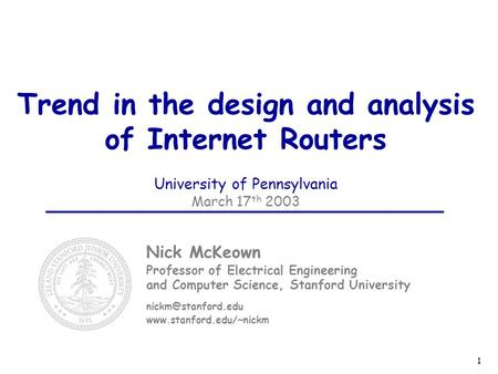 1 Trend in the design and analysis of Internet Routers University of Pennsylvania March 17 th 2003 Nick McKeown Professor of Electrical Engineering and.