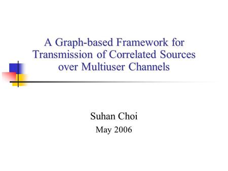 A Graph-based Framework for Transmission of Correlated Sources over Multiuser Channels Suhan Choi May 2006.