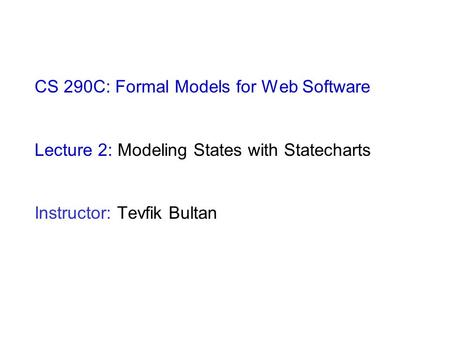 CS 290C: Formal Models for Web Software Lecture 2: Modeling States with Statecharts Instructor: Tevfik Bultan.