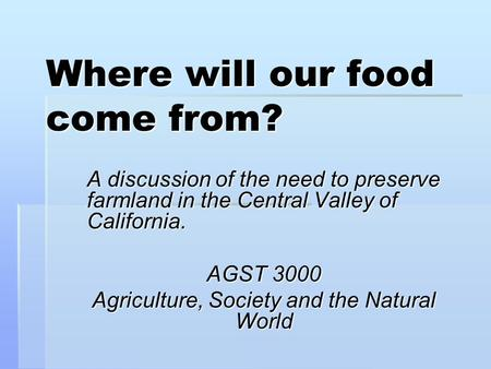 Where will our food come from? A discussion of the need to preserve farmland in the Central Valley of California. AGST 3000 Agriculture, Society and the.