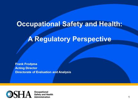 1 Frank Frodyma Acting Director Directorate of Evaluation and Analysis Occupational Safety and Health: A Regulatory Perspective.