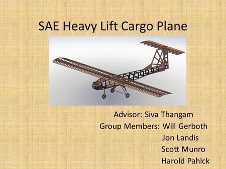 SAE Heavy Lift Cargo Plane Advisor: Siva Thangam Group Members: Will Gerboth Jon Landis Scott Munro Harold Pahlck.