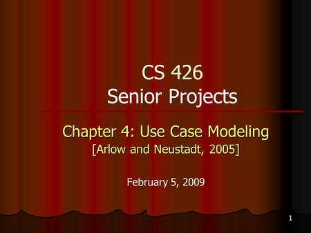 1 CS 426 Senior Projects Chapter 4: Use Case Modeling [Arlow and Neustadt, 2005] February 5, 2009.