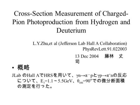 Cross-Section Measurement of Charged- Pion Photoproduction from Hydrogen and Deuterium 概略 JLab の Hall A で HRS を用いて、 γn→π - p と γp→π + n の反応 について、 E γ =1.1.