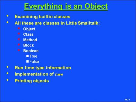 03G-1 Everything is an Object Examining builtin classes All these are classes in Little Smalltalk:  Object  Class  Method  Block  Boolean True False.