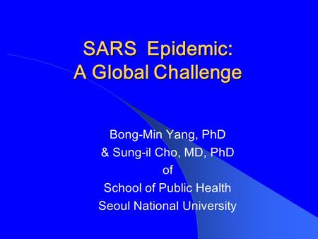 SARS Epidemic: A Global Challenge Bong-Min Yang, PhD & Sung-il Cho, MD, PhD of School of Public Health Seoul National University.