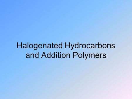 Halogenated Hydrocarbons and Addition Polymers. Halogenated Hydrocarbons Halogens want to form 1 bond like H Can substitute directly for H on HC's Many.