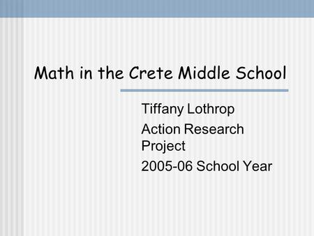 Math in the Crete Middle School Tiffany Lothrop Action Research Project 2005-06 School Year.