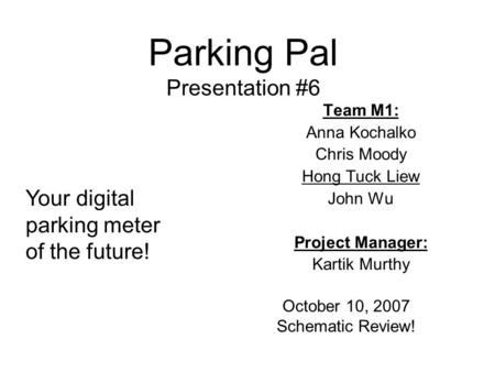 Parking Pal Presentation #6 Team M1: Anna Kochalko Chris Moody Hong Tuck Liew John Wu Project Manager: Kartik Murthy October 10, 2007 Schematic Review!