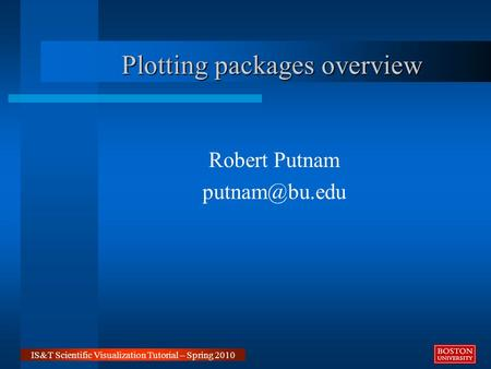 IS&T Scientific Visualization Tutorial – Spring 2010 Robert Putnam Plotting packages overview.