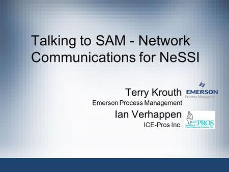 Talking to SAM - Network Communications for NeSSI Terry Krouth Emerson Process Management Ian Verhappen ICE-Pros Inc.