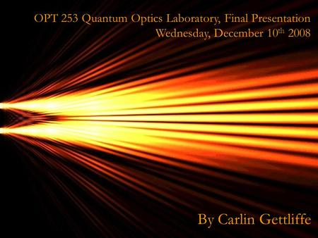 OPT OPT 253 Quantum Optics Laboratory, Final Presentation Wednesday, December 10 th 2008 By Carlin Gettliffe.