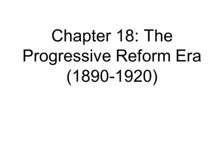 Chapter 18: The Progressive Reform Era ( )