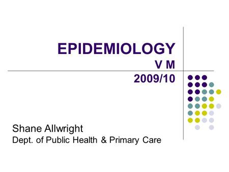 EPIDEMIOLOGY V M 2009/10 Shane Allwright Dept. of Public Health & Primary Care.