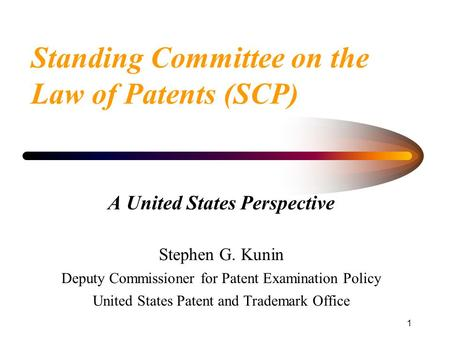 1 Standing Committee on the Law of Patents (SCP) A United States Perspective Stephen G. Kunin Deputy Commissioner for Patent Examination Policy United.