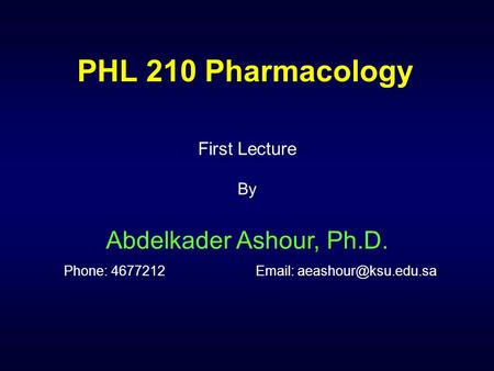 PHL 210 Pharmacology First Lecture By Abdelkader Ashour, Ph.D. Phone: 4677212