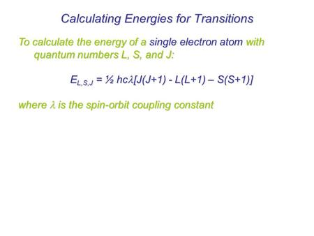 To calculate the energy of a single electron atom with quantum numbers L, S, and J: E L,S,J = ½ hc [J(J+1) - L(L+1) – S(S+1)] where  is the spin-orbit.