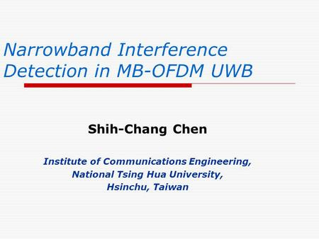 Narrowband Interference Detection in MB-OFDM UWB Shih-Chang Chen Institute of Communications Engineering, National Tsing Hua University, Hsinchu, Taiwan.