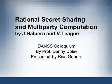 Rational Secret Sharing and Multiparty Computation by J.Halpern and V.Teague DANSS Colloquium By Prof. Danny Dolev Presented by Rica Gonen.