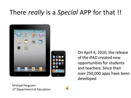 There really is a Special APP for that !! Michael Ferguson VT Department of Education On April 4, 2010, the release of the iPAD created new opportunities.