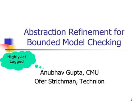 1 Abstraction Refinement for Bounded Model Checking Anubhav Gupta, CMU Ofer Strichman, Technion Highly Jet Lagged.