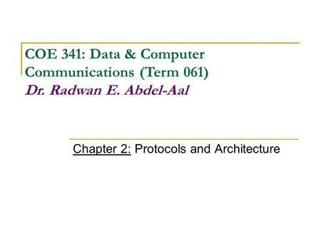 Chapter 2: Protocols and Architecture COE 341: Data & Computer Communications (Term 061) Dr. Radwan E. Abdel-Aal.