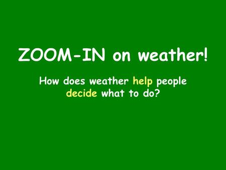 ZOOM-IN on weather! How does weather help people decide what to do?