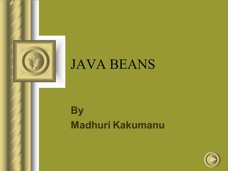 "JAVA BEANS By Madhuri Kakumanu. What is a Java Bean? "" A Java Bean is a reusable software component that can be visually manipulated in builder tools."""
