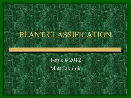 PLANT CLASSIFICATION Topic # 2012 Matt Jakubik. Taxonomy The science dealing with: –Describing plants and animals –Naming plants and animals –Classifying.
