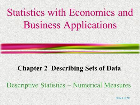 Note 4 of 5E Statistics with Economics and Business Applications Chapter 2 Describing Sets of Data Descriptive Statistics – Numerical Measures.