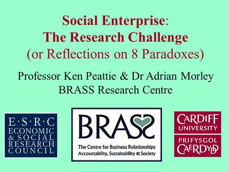 Social Enterprise: The Research Challenge (or Reflections on 8 Paradoxes) Professor Ken Peattie & Dr Adrian Morley BRASS Research Centre.
