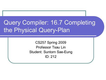 Query Compiler: 16.7 Completing the Physical Query-Plan CS257 Spring 2009 Professor Tsau Lin Student: Suntorn Sae-Eung ID: 212.