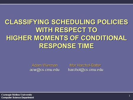 Carnegie Mellon University Computer Science Department 1 CLASSIFYING SCHEDULING POLICIES WITH RESPECT TO HIGHER MOMENTS OF CONDITIONAL RESPONSE TIME Adam.