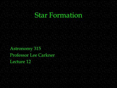 Star Formation Astronomy 315 Professor Lee Carkner Lecture 12.