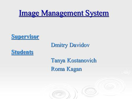 Image Management System Supervisor Dmitry Davidov Students Tanya Kostanovich Roma Kagan.