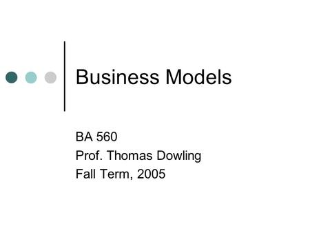 Business Models BA 560 Prof. Thomas Dowling Fall Term, 2005.
