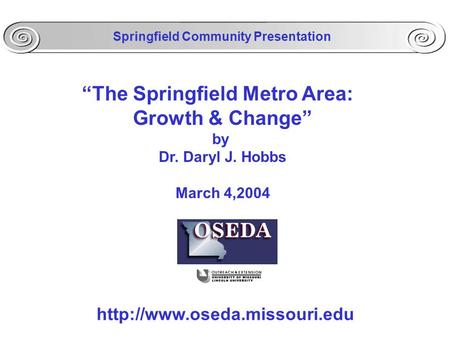 """The Springfield Metro Area: Growth & Change"" by Dr. Daryl J. Hobbs March 4,2004  Springfield Community Presentation."