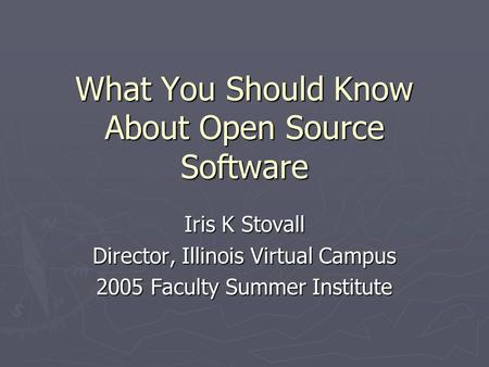What You Should Know About Open Source Software Iris K Stovall Director, Illinois Virtual Campus 2005 Faculty Summer Institute.
