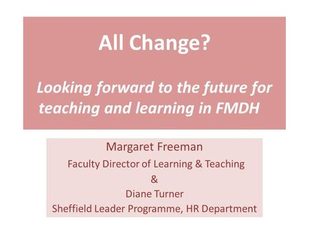 All Change? Looking forward to the future for teaching and learning in FMDH Margaret Freeman Faculty Director of Learning & Teaching & Diane Turner Sheffield.