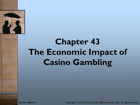 Chapter 43 The Economic Impact of Casino Gambling Copyright © 2010 by The McGraw-Hill Companies, Inc. All rights reserved.McGraw-Hill/Irwin.