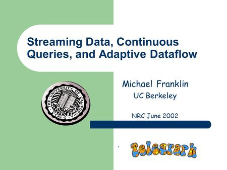 Streaming Data, Continuous Queries, and Adaptive Dataflow Michael Franklin UC Berkeley NRC June 2002.
