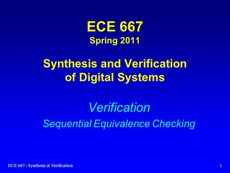 ECE 667 - Synthesis & Verification1 ECE 667 Spring 2011 Synthesis and Verification of Digital Systems Verification Sequential Equivalence Checking.