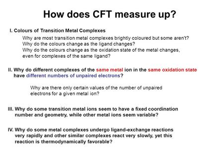 How does CFT measure up? I. Colours of Transition Metal Complexes Why are most transition metal complexes brightly coloured but some aren't? Why do the.