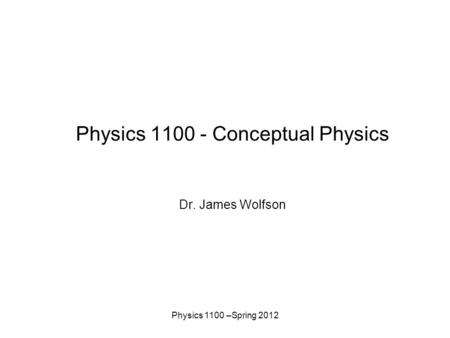 Physics 1100 –Spring 2012 Physics 1100 - Conceptual Physics Dr. James Wolfson.