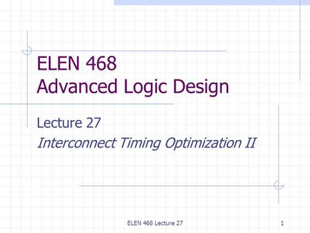 ELEN 468 Lecture 271 ELEN 468 Advanced Logic Design Lecture 27 Interconnect Timing Optimization II.
